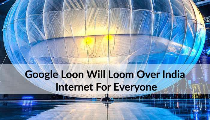 Google Loon Will Loom Over India: Internet & Opportunities Galore
